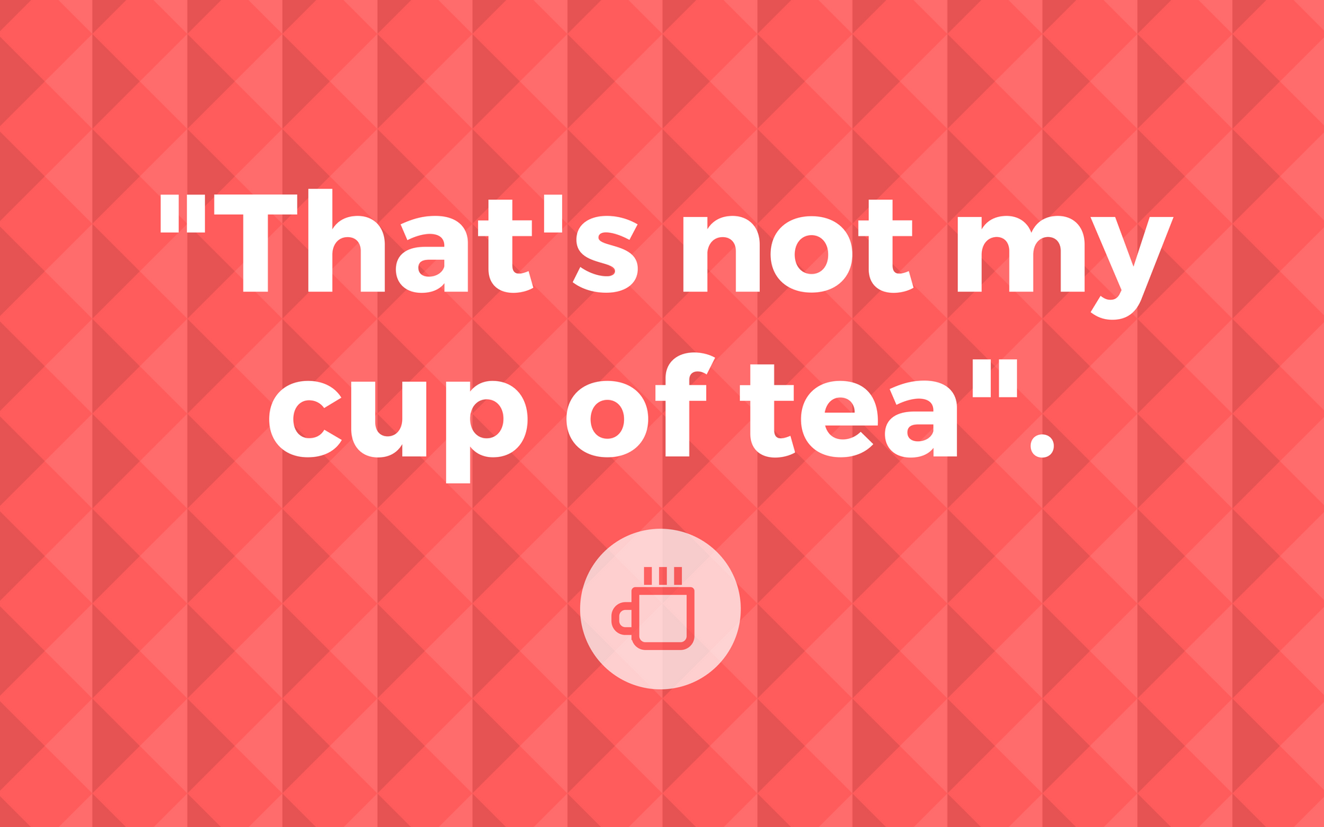 """English useful expressions: """"That's not my cup of tea"""